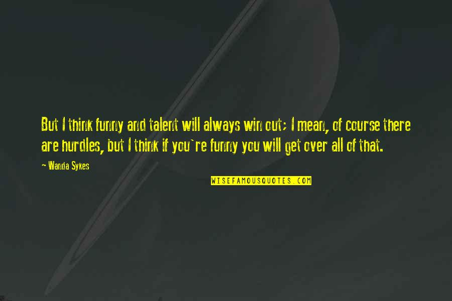 Hurdles Quotes By Wanda Sykes: But I think funny and talent will always