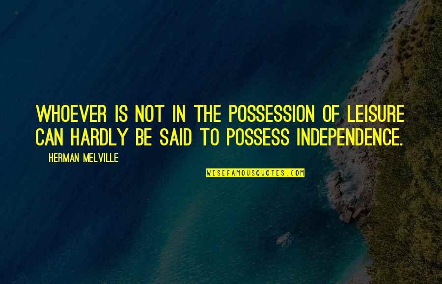 Hurling Quotes By Herman Melville: Whoever is not in the possession of leisure