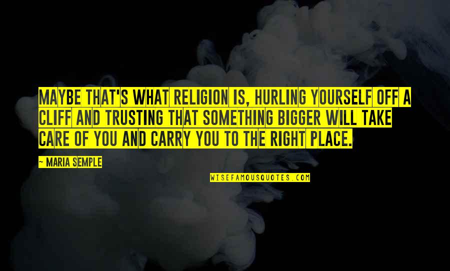 Hurling Quotes By Maria Semple: Maybe that's what religion is, hurling yourself off