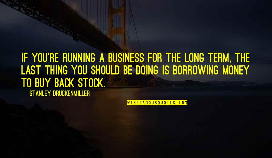Hurling Quotes By Stanley Druckenmiller: If you're running a business for the long