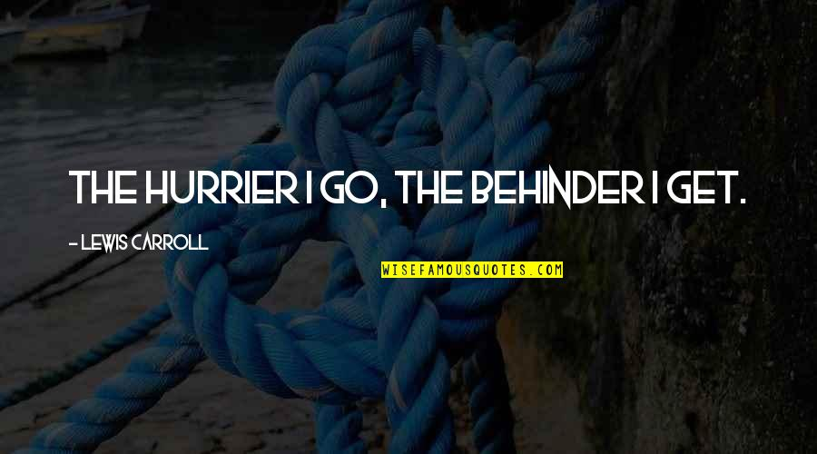 Hurrier Quotes By Lewis Carroll: The hurrier I go, the behinder I get.