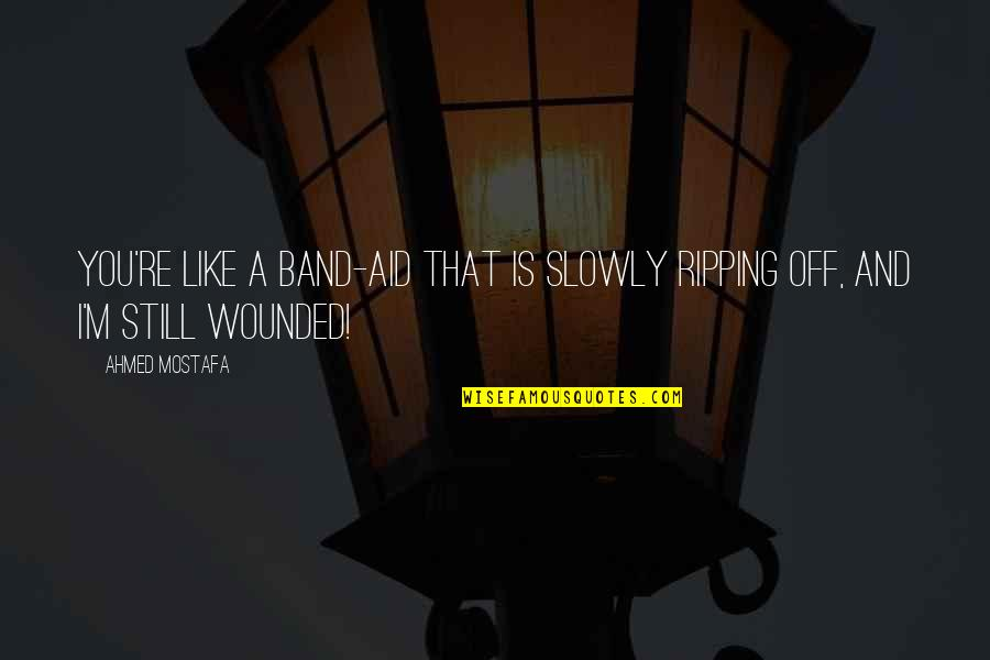 Hurt And Heartache Quotes By Ahmed Mostafa: You're like a band-aid that is slowly ripping