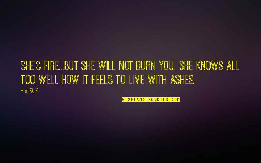 Hurt And Heartache Quotes By Alfa H: She's fire...but she will not burn you. She