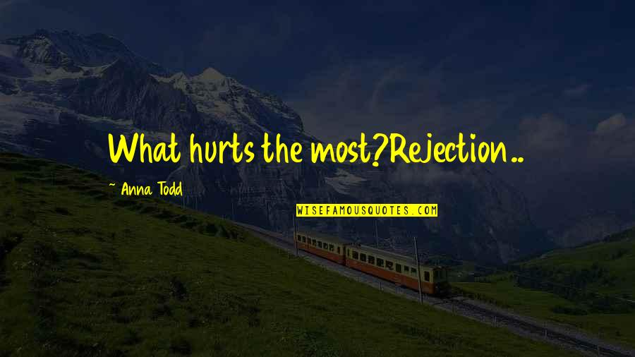 Hurt And Heartache Quotes By Anna Todd: What hurts the most?Rejection..