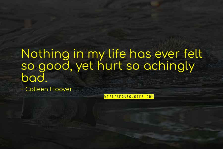 Hurt And Heartache Quotes By Colleen Hoover: Nothing in my life has ever felt so
