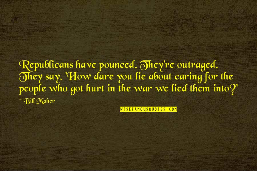 Hurt And Lied To Quotes By Bill Maher: Republicans have pounced. They're outraged. They say, 'How