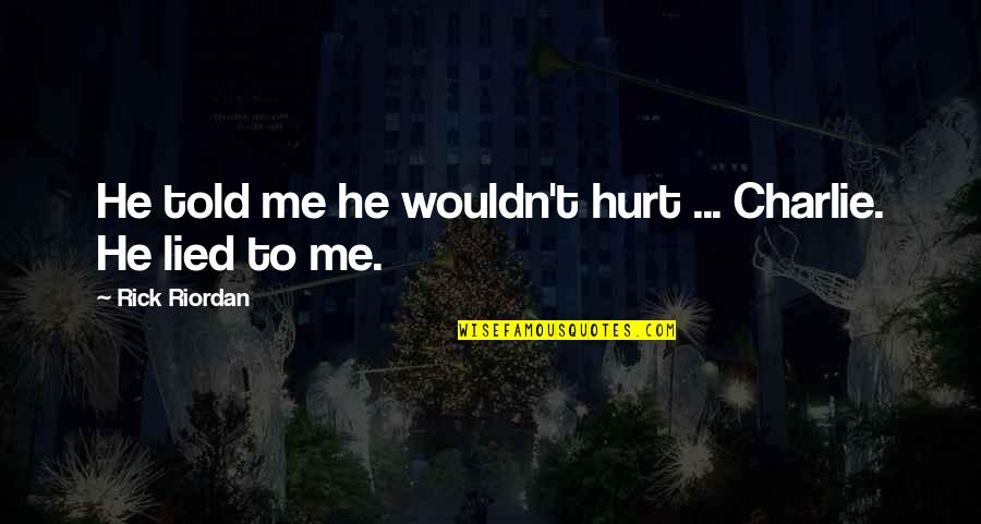 Hurt And Lied To Quotes By Rick Riordan: He told me he wouldn't hurt ... Charlie.