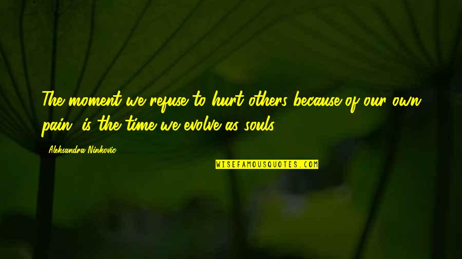 Hurt Because Of Love Quotes By Aleksandra Ninkovic: The moment we refuse to hurt others because