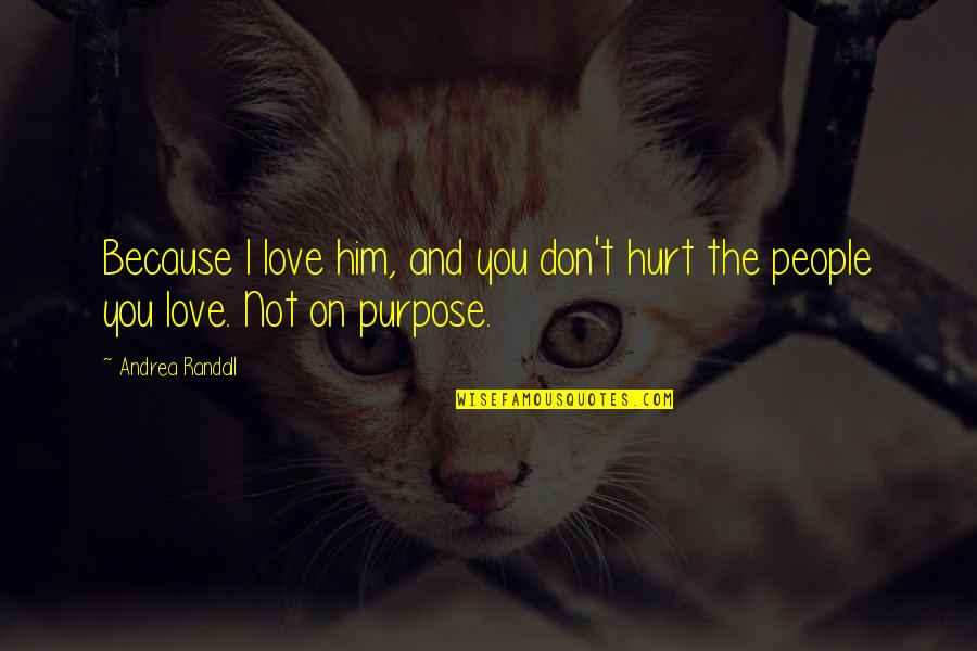 Hurt Because Of Love Quotes By Andrea Randall: Because I love him, and you don't hurt