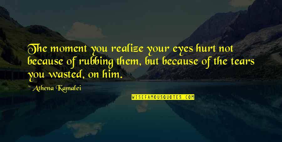 Hurt Because Of Love Quotes By Athena Kamalei: The moment you realize your eyes hurt not