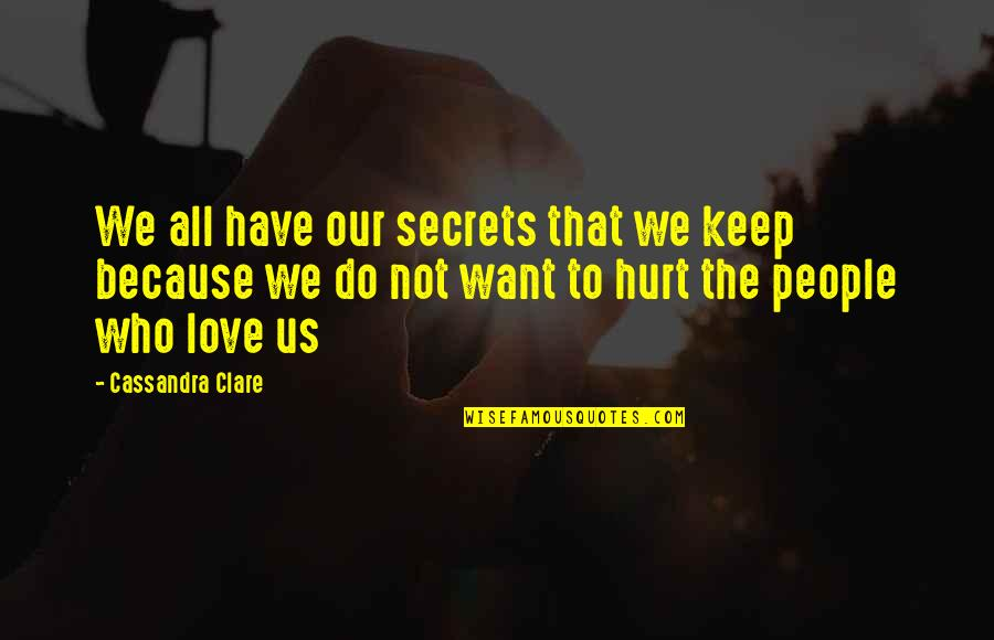 Hurt Because Of Love Quotes By Cassandra Clare: We all have our secrets that we keep