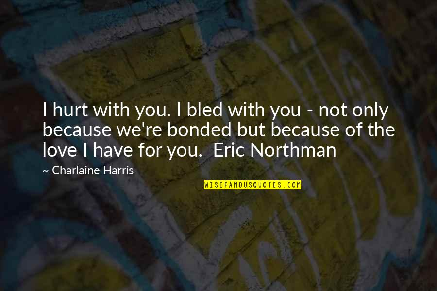 Hurt Because Of Love Quotes By Charlaine Harris: I hurt with you. I bled with you