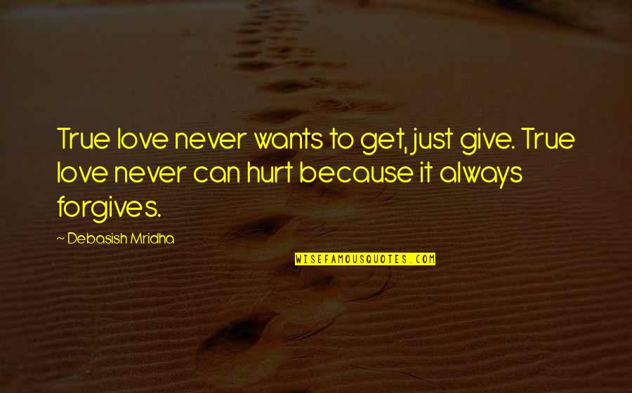 Hurt Because Of Love Quotes By Debasish Mridha: True love never wants to get, just give.