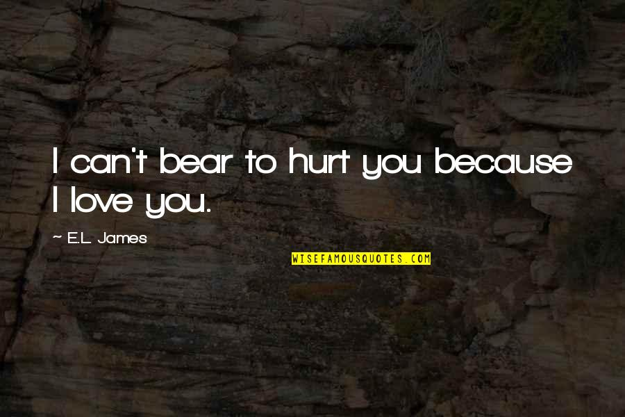 Hurt Because Of Love Quotes By E.L. James: I can't bear to hurt you because I
