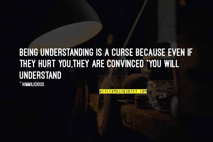Hurt Because Of Love Quotes By Himmilicious: Being understanding is a curse because even if