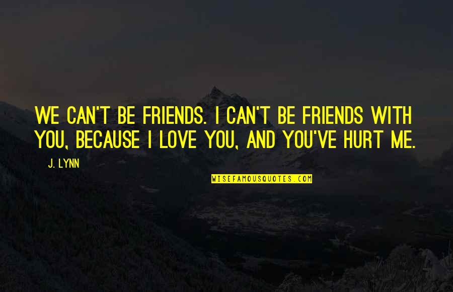 Hurt Because Of Love Quotes By J. Lynn: We can't be friends. I can't be friends