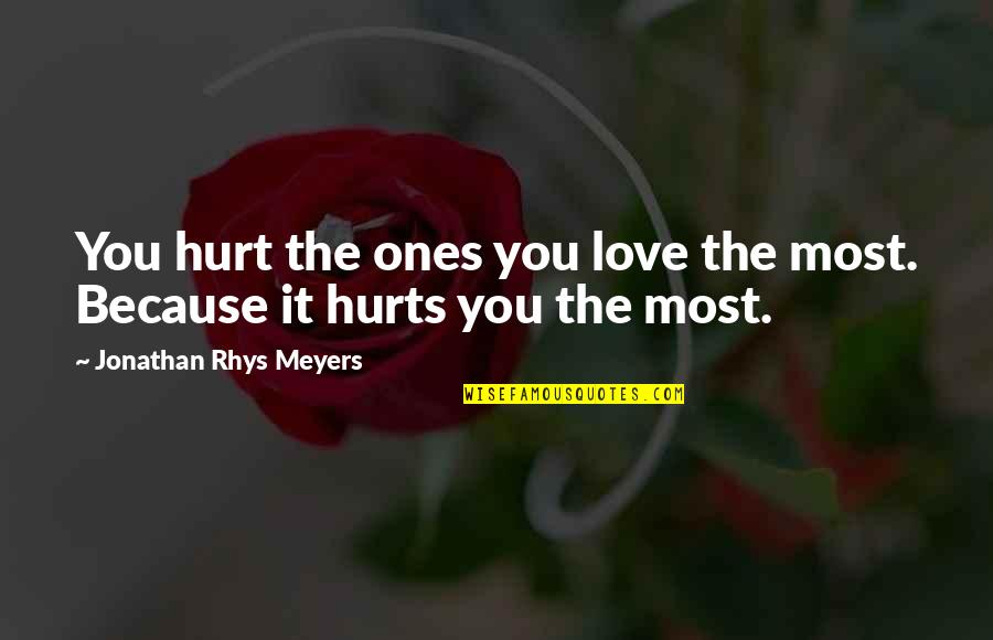 Hurt Because Of Love Quotes By Jonathan Rhys Meyers: You hurt the ones you love the most.