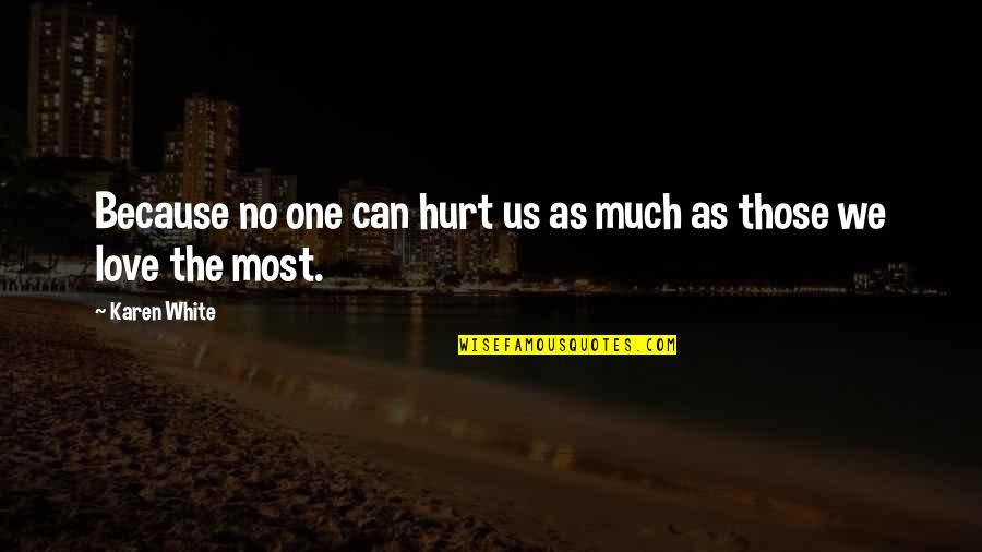 Hurt Because Of Love Quotes By Karen White: Because no one can hurt us as much
