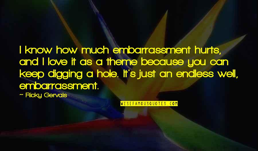 Hurt Because Of Love Quotes By Ricky Gervais: I know how much embarrassment hurts, and I