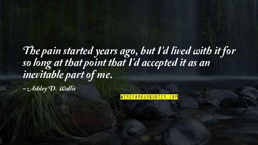 Hurt Feelings Of Love Quotes By Ashley D. Wallis: The pain started years ago, but I'd lived