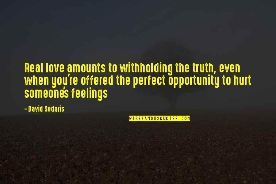 Hurt Feelings Of Love Quotes By David Sedaris: Real love amounts to withholding the truth, even