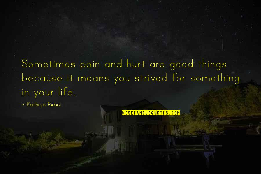Hurt Feelings Of Love Quotes By Kathryn Perez: Sometimes pain and hurt are good things because