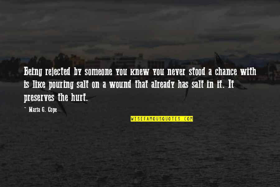 Hurt Feelings Of Love Quotes By Maria G. Cope: Being rejected by someone you knew you never