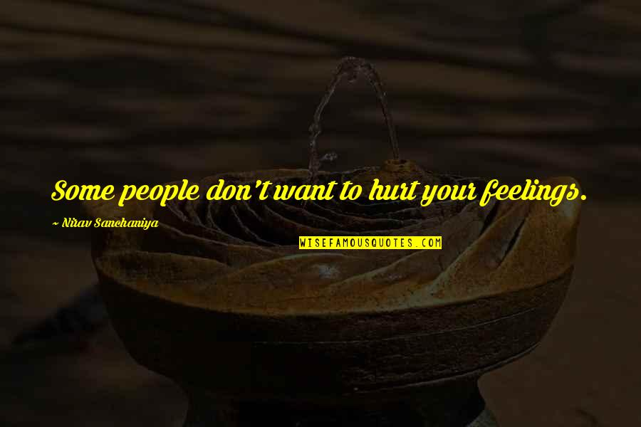 Hurt Feelings Of Love Quotes By Nirav Sanchaniya: Some people don't want to hurt your feelings.