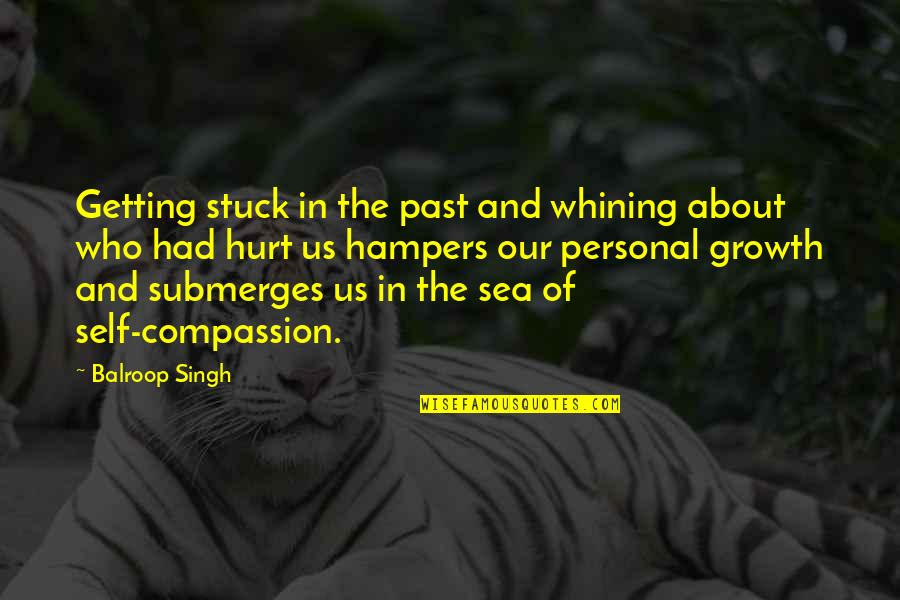 Hurt From The Past Quotes By Balroop Singh: Getting stuck in the past and whining about