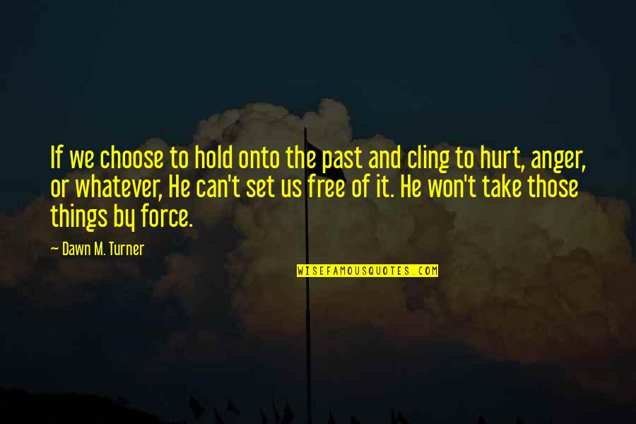 Hurt From The Past Quotes By Dawn M. Turner: If we choose to hold onto the past