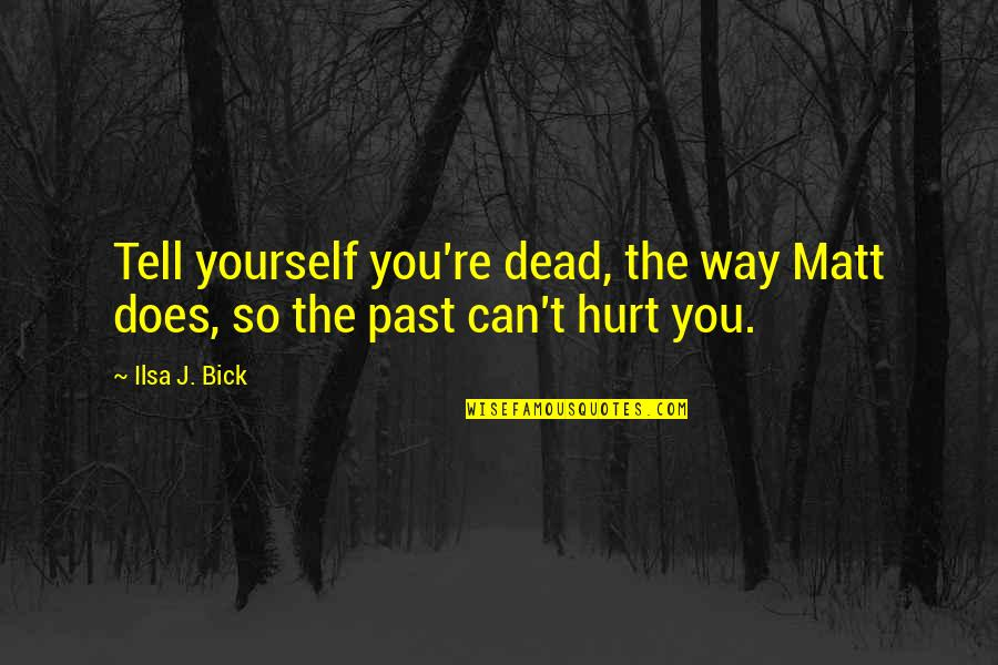 Hurt From The Past Quotes By Ilsa J. Bick: Tell yourself you're dead, the way Matt does,