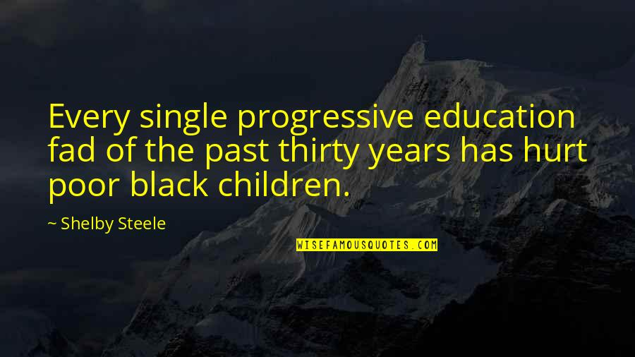 Hurt From The Past Quotes By Shelby Steele: Every single progressive education fad of the past