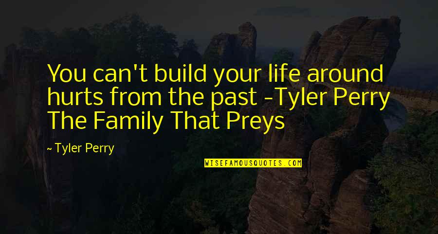 Hurt From The Past Quotes By Tyler Perry: You can't build your life around hurts from