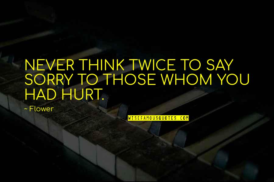 Hurt Twice Quotes By Flower: NEVER THINK TWICE TO SAY SORRY TO THOSE