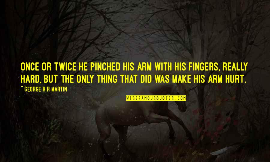 Hurt Twice Quotes By George R R Martin: Once or twice he pinched his arm with