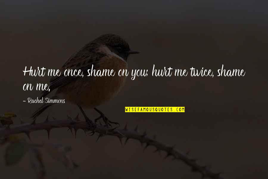 Hurt Twice Quotes By Rachel Simmons: Hurt me once, shame on you; hurt me