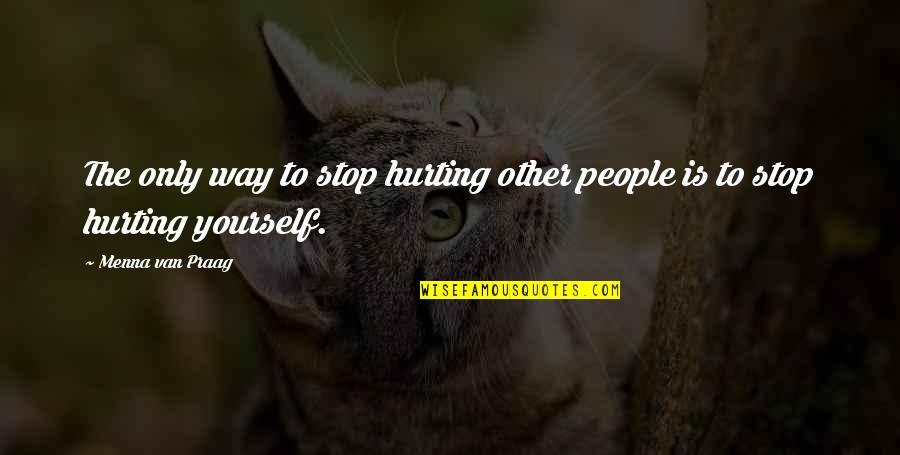 Hurting Own Self Quotes By Menna Van Praag: The only way to stop hurting other people