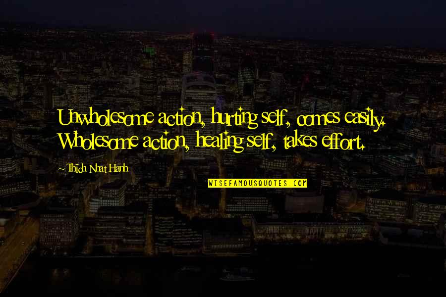 Hurting Own Self Quotes By Thich Nhat Hanh: Unwholesome action, hurting self, comes easily. Wholesome action,
