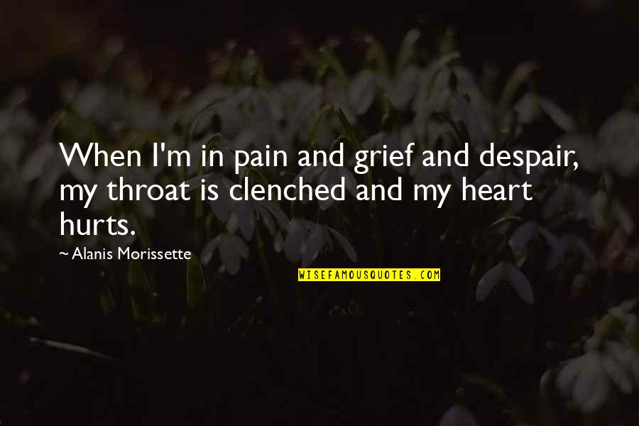 Hurts Heart Quotes By Alanis Morissette: When I'm in pain and grief and despair,