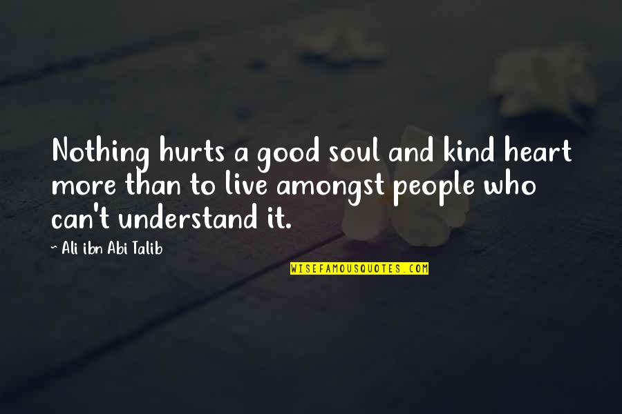 Hurts Heart Quotes By Ali Ibn Abi Talib: Nothing hurts a good soul and kind heart