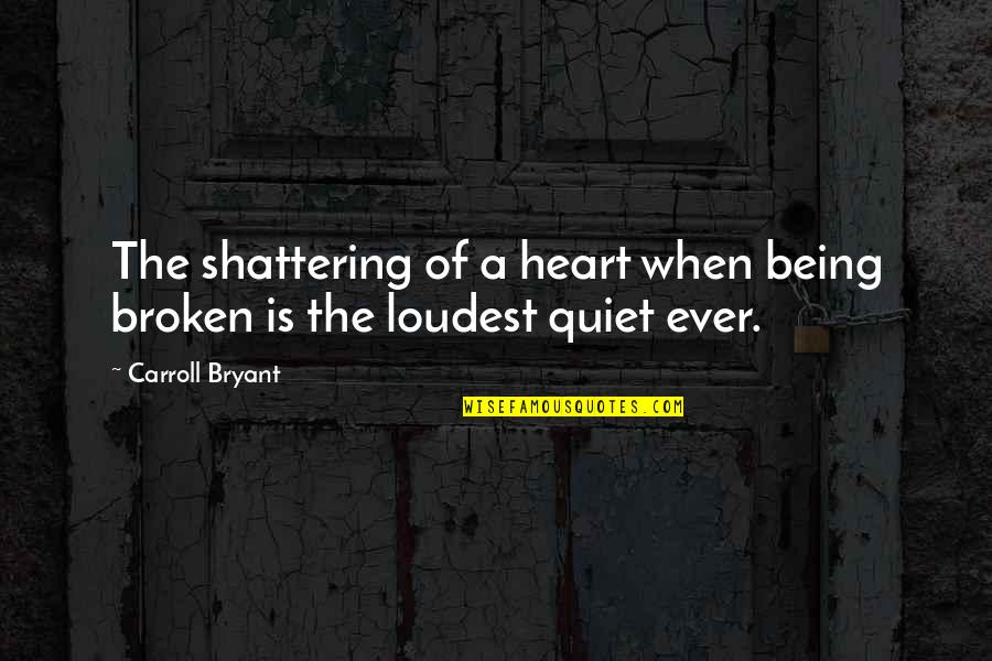 Hurts Heart Quotes By Carroll Bryant: The shattering of a heart when being broken
