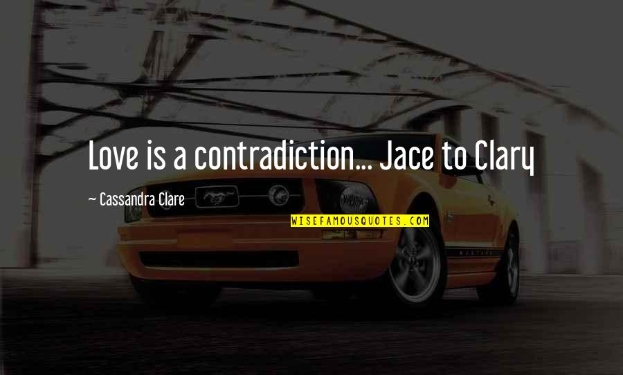 Hurts Heart Quotes By Cassandra Clare: Love is a contradiction... Jace to Clary