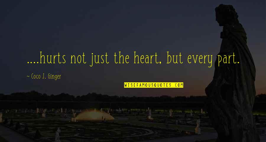 Hurts Heart Quotes By Coco J. Ginger: ....hurts not just the heart, but every part.
