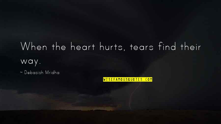 Hurts Heart Quotes By Debasish Mridha: When the heart hurts, tears find their way.