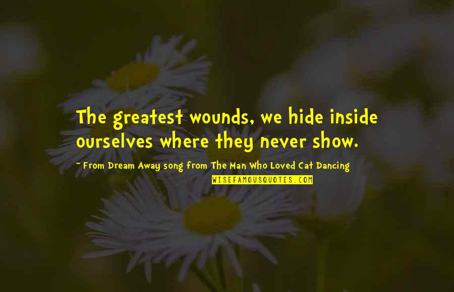 Hurts Heart Quotes By From Dream Away Song From The Man Who Loved Cat Dancing: The greatest wounds, we hide inside ourselves where