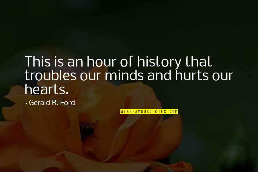 Hurts Heart Quotes By Gerald R. Ford: This is an hour of history that troubles
