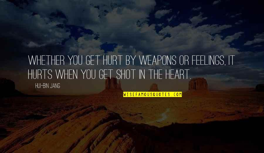 Hurts Heart Quotes By Hui-bin Jang: Whether you get hurt by weapons or feelings,