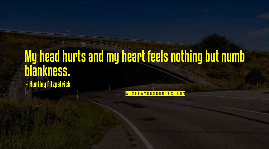 Hurts Heart Quotes By Huntley Fitzpatrick: My head hurts and my heart feels nothing