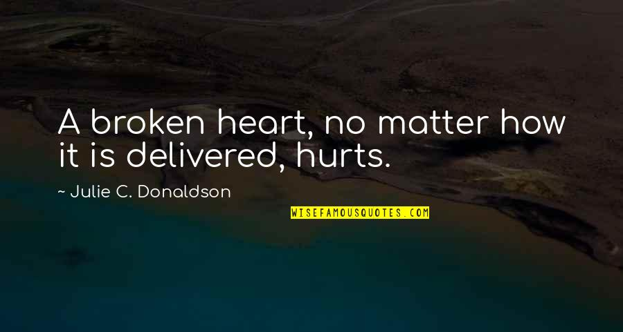 Hurts Heart Quotes By Julie C. Donaldson: A broken heart, no matter how it is