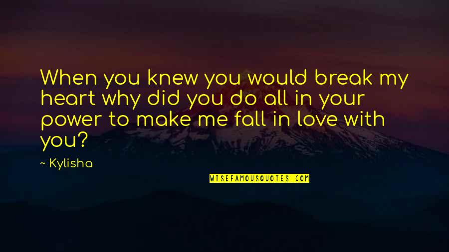 Hurts Heart Quotes By Kylisha: When you knew you would break my heart